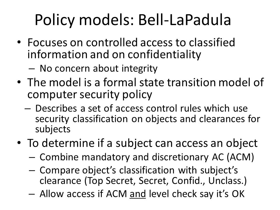 Focuses on controlled access to classified information and on confidentiality – No concern about integrity The model is a formal state transition mode