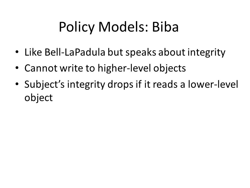 Like Bell-LaPadula but speaks about integrity Cannot write to higher-level objects Subject's integrity drops if it reads a lower-level object Policy M