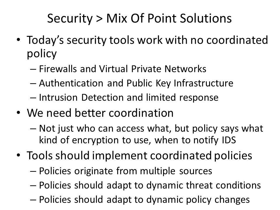 Today's security tools work with no coordinated policy – Firewalls and Virtual Private Networks – Authentication and Public Key Infrastructure – Intru