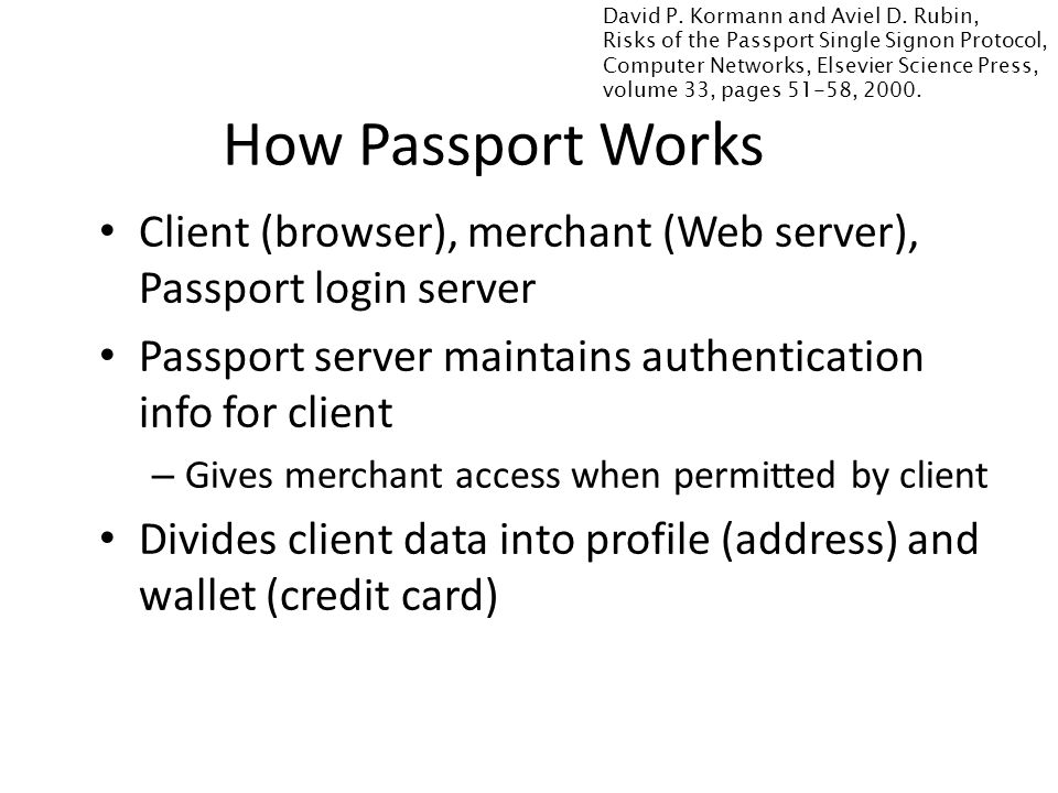 Client (browser), merchant (Web server), Passport login server Passport server maintains authentication info for client – Gives merchant access when permitted by client Divides client data into profile (address) and wallet (credit card) How Passport Works David P.