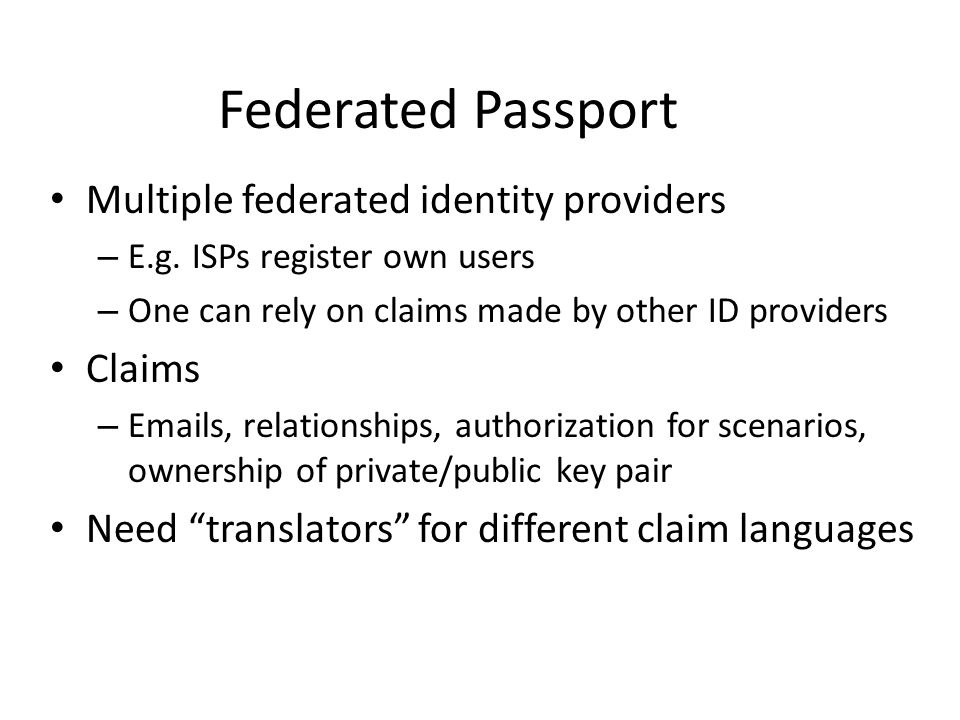Multiple federated identity providers – E.g. ISPs register own users – One can rely on claims made by other ID providers Claims – Emails, relationship