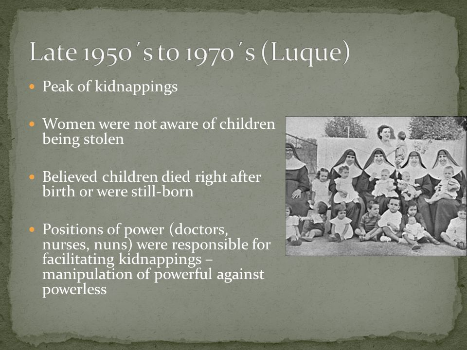 Peak of kidnappings Women were not aware of children being stolen Believed children died right after birth or were still-born Positions of power (doctors, nurses, nuns) were responsible for facilitating kidnappings – manipulation of powerful against powerless