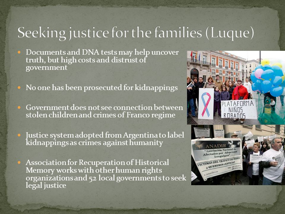 Documents and DNA tests may help uncover truth, but high costs and distrust of government No one has been prosecuted for kidnappings Government does not see connection between stolen children and crimes of Franco regime Justice system adopted from Argentina to label kidnappings as crimes against humanity Association for Recuperation of Historical Memory works with other human rights organizations and 52 local governments to seek legal justice