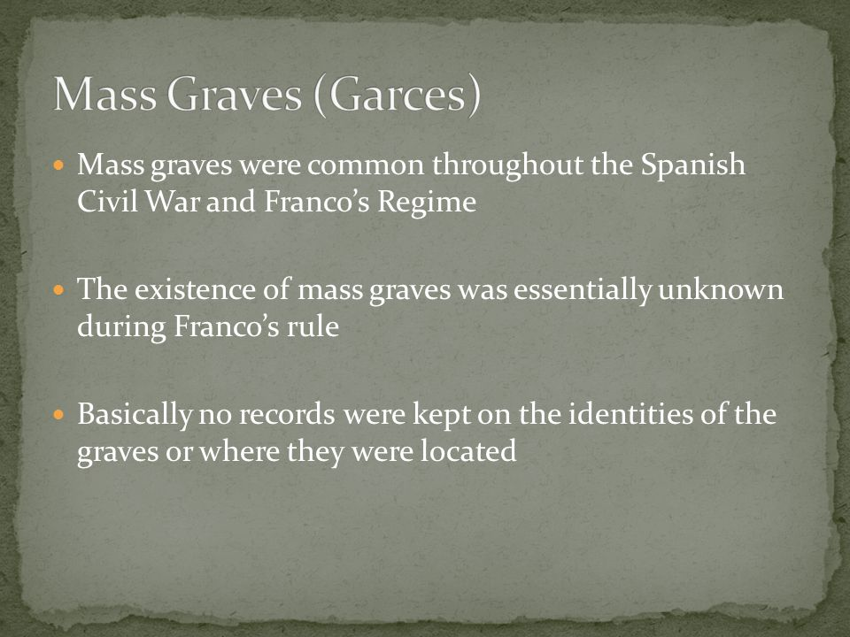 Mass graves were common throughout the Spanish Civil War and Franco's Regime The existence of mass graves was essentially unknown during Franco's rule Basically no records were kept on the identities of the graves or where they were located