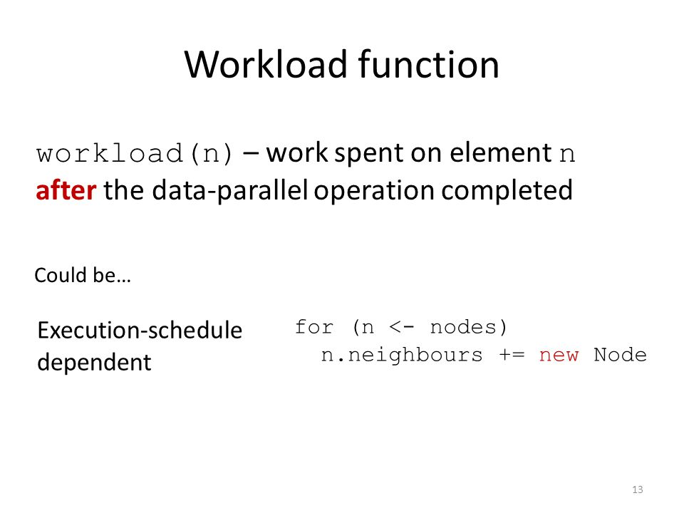 Workload function Could be… Execution-schedule dependent for (n <- nodes) n.neighbours += new Node workload(n) – work spent on element n after the data-parallel operation completed 13