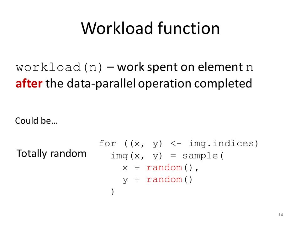 Workload function Could be… Totally random for ((x, y) <- img.indices) img(x, y) = sample( x + random(), y + random() ) workload(n) – work spent on element n after the data-parallel operation completed 14