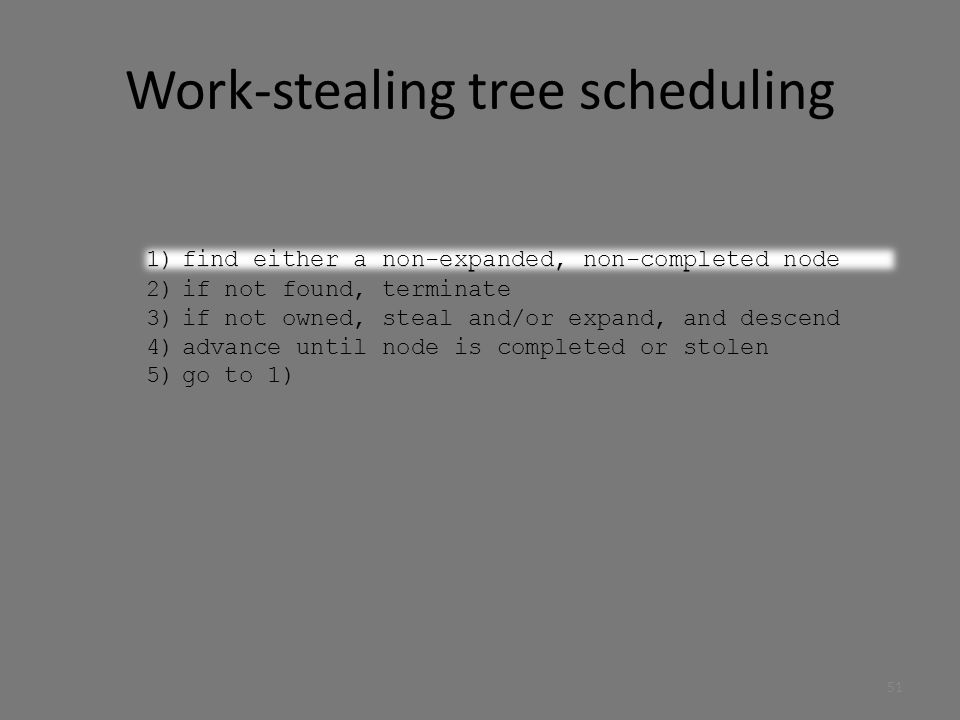 Work-stealing tree scheduling 1)find either a non-expanded, non-completed node 2)if not found, terminate 3)if not owned, steal and/or expand, and descend 4)advance until node is completed or stolen 5)go to 1) 1)find either a non-expanded, non-completed node 51