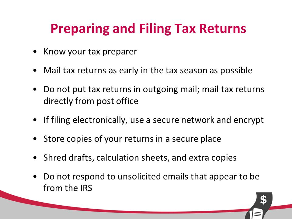 Preparing and Filing Tax Returns Know your tax preparer Mail tax returns as early in the tax season as possible Do not put tax returns in outgoing mail; mail tax returns directly from post office If filing electronically, use a secure network and encrypt Store copies of your returns in a secure place Shred drafts, calculation sheets, and extra copies Do not respond to unsolicited emails that appear to be from the IRS