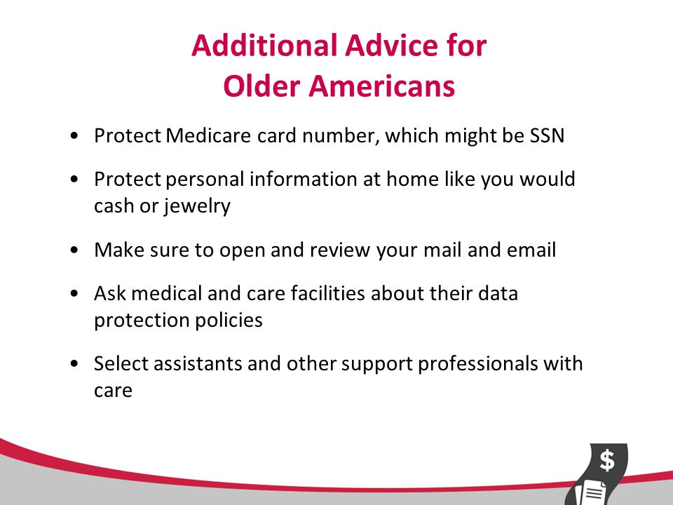 Additional Advice for Older Americans Protect Medicare card number, which might be SSN Protect personal information at home like you would cash or jewelry Make sure to open and review your mail and email Ask medical and care facilities about their data protection policies Select assistants and other support professionals with care