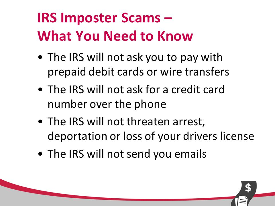 IRS Imposter Scams – What You Need to Know The IRS will not ask you to pay with prepaid debit cards or wire transfers The IRS will not ask for a credit card number over the phone The IRS will not threaten arrest, deportation or loss of your drivers license The IRS will not send you emails