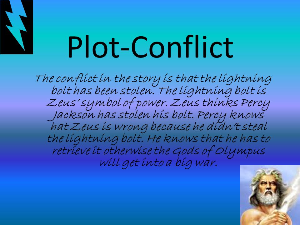 Plot-Resolution Percy with the help of his friends Annabeth and Grover go through a big journey to retrieve the bolt and to prove that he is innocent.