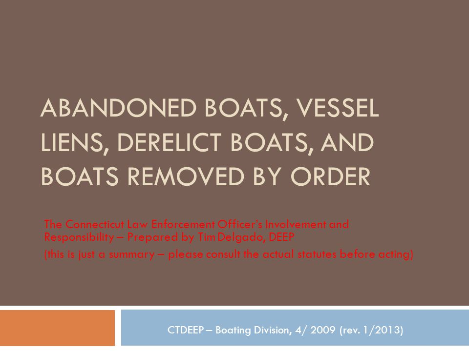 ABANDONED BOATS, VESSEL LIENS, DERELICT BOATS, AND BOATS REMOVED BY ORDER The Connecticut Law Enforcement Officer's Involvement and Responsibility – Prepared by Tim Delgado, DEEP (this is just a summary – please consult the actual statutes before acting) CTDEEP – Boating Division, 4/ 2009 (rev.
