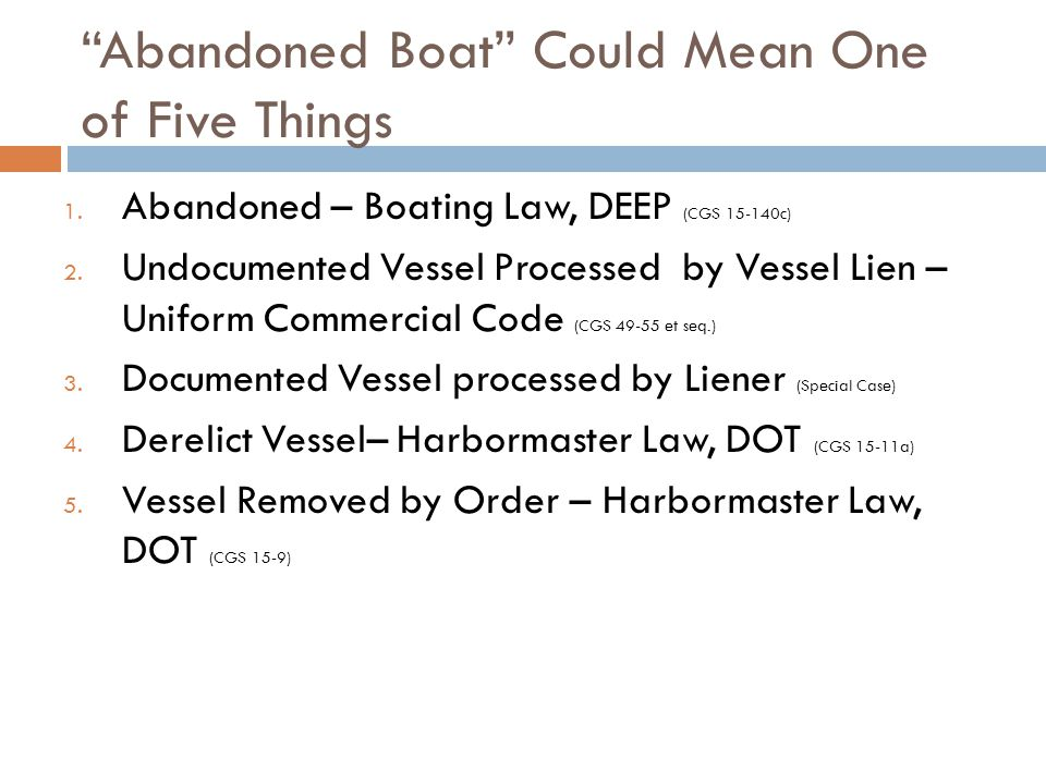 Abandoned Boat Could Mean One of Five Things 1. Abandoned – Boating Law, DEEP (CGS 15-140c) 2.