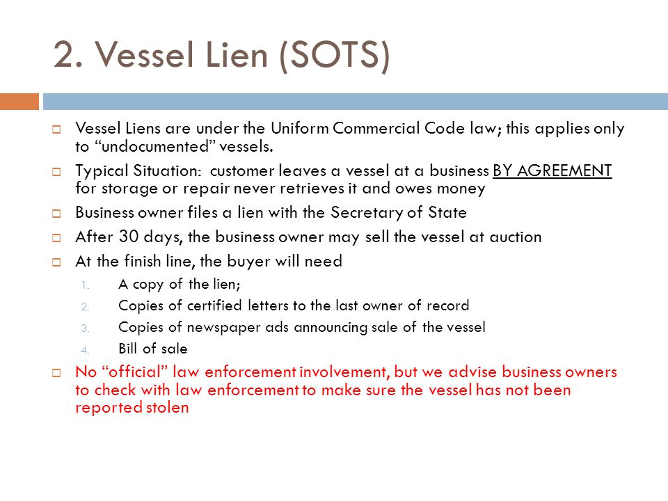 "2. Vessel Lien (SOTS)  Vessel Liens are under the Uniform Commercial Code law; this applies only to ""undocumented"" vessels.  Typical Situation: cust"