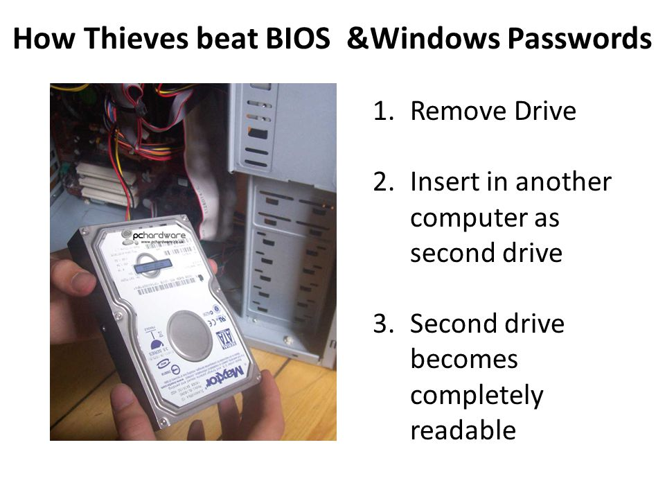 How Thieves beat BIOS &Windows Passwords 1.Remove Drive 2.Insert in another computer as second drive 3.Second drive becomes completely readable