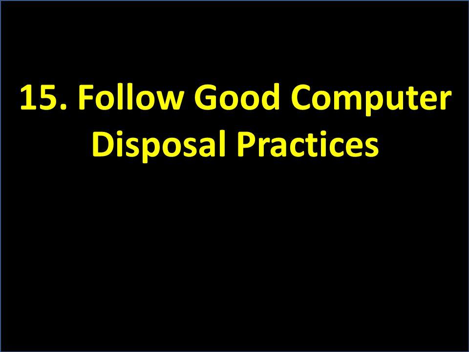 15. Follow Good Computer Disposal Practices