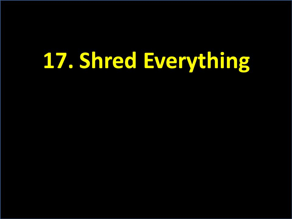 17. Shred Everything