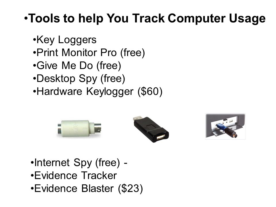 Key Loggers Print Monitor Pro (free) Give Me Do (free) Desktop Spy (free) Hardware Keylogger ($60) Internet Spy (free) - Evidence Tracker Evidence Blaster ($23) Tools to help You Track Computer Usage