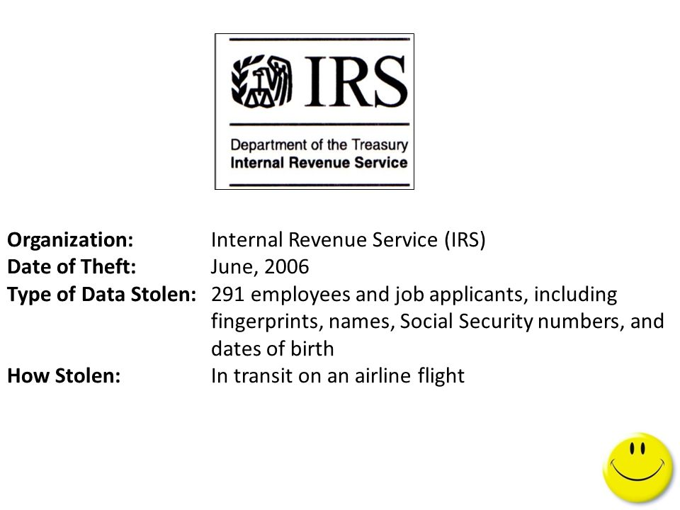 Organization: Internal Revenue Service (IRS) Date of Theft:June, 2006 Type of Data Stolen:291 employees and job applicants, including fingerprints, names, Social Security numbers, and dates of birth How Stolen: In transit on an airline flight