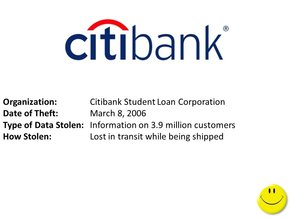 Organization: Citibank Student Loan Corporation Date of Theft:March 8, 2006 Type of Data Stolen:Information on 3.9 million customers How Stolen: Lost in transit while being shipped