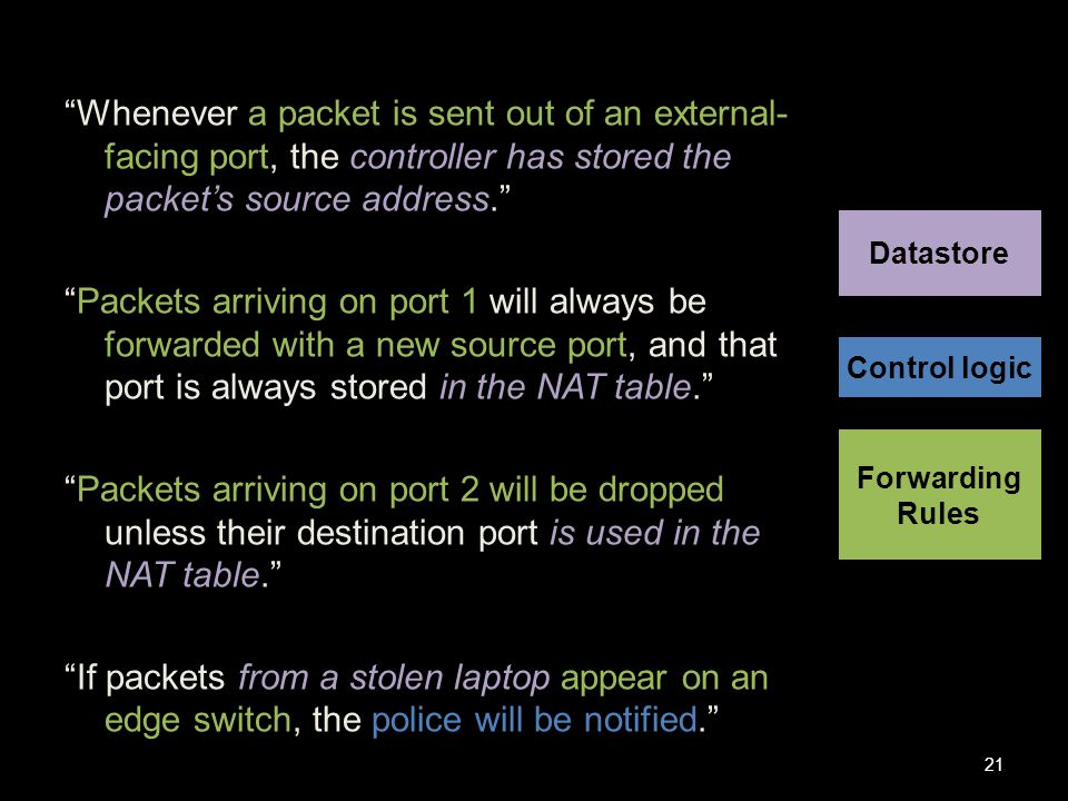 Whenever a packet is sent out of an external- facing port, the controller has stored the packet's source address. Packets arriving on port 1 will always be forwarded with a new source port, and that port is always stored in the NAT table. Packets arriving on port 2 will be dropped unless their destination port is used in the NAT table. If packets from a stolen laptop appear on an edge switch, the police will be notified. 21 Control logic Datastore Forwarding Rules