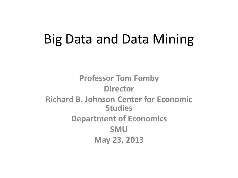 Big Data and Data Mining Professor Tom Fomby Director Richard B.