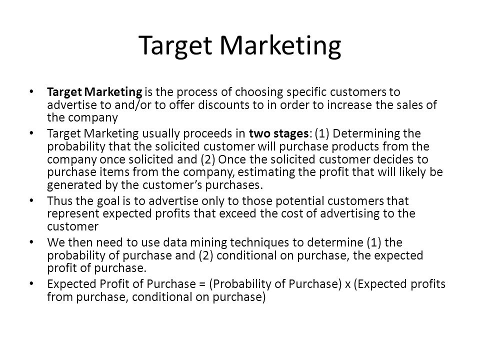 Target Marketing Target Marketing is the process of choosing specific customers to advertise to and/or to offer discounts to in order to increase the sales of the company Target Marketing usually proceeds in two stages: (1) Determining the probability that the solicited customer will purchase products from the company once solicited and (2) Once the solicited customer decides to purchase items from the company, estimating the profit that will likely be generated by the customer's purchases.