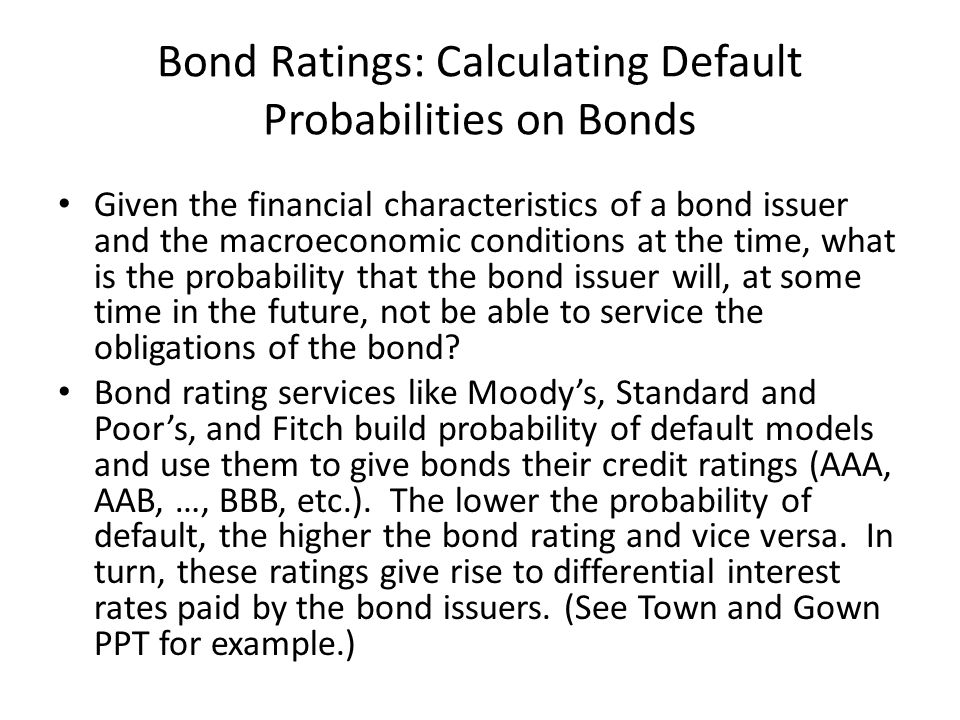 Bond Ratings: Calculating Default Probabilities on Bonds Given the financial characteristics of a bond issuer and the macroeconomic conditions at the time, what is the probability that the bond issuer will, at some time in the future, not be able to service the obligations of the bond.