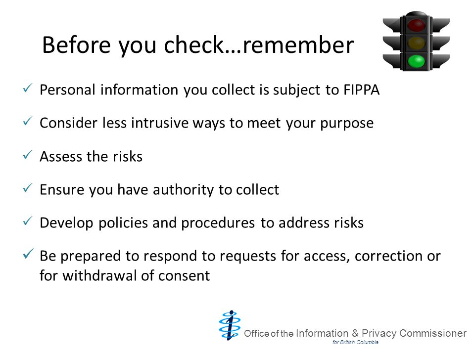 Before you check…remember Personal information you collect is subject to FIPPA Consider less intrusive ways to meet your purpose Assess the risks Ensure you have authority to collect Develop policies and procedures to address risks Be prepared to respond to requests for access, correction or for withdrawal of consent Office of the Information & Privacy Commissioner for British Columbia