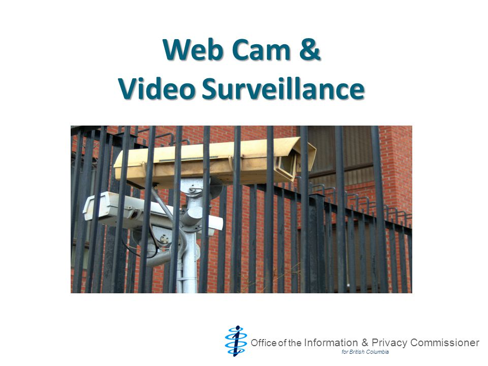 Office of the Information & Privacy Commissioner for British Columbia Web Cam & VideoSurveillance Video Surveillance