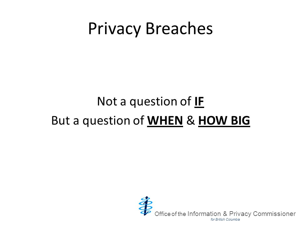 Common Privacy Breaches Stolen laptops or local hard drives Lost or stolen documents Blowing out of garbage trucks Lost, stolen or misplaced recycling bins Files on car roofs Inappropriate or unauthorized behaviour Browsing database Blogs Inadvertent disclosures Mailing system errors Faxing errors Office of the Information & Privacy Commissioner for British Columbia