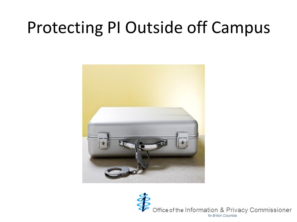 Protecting PI Outside off Campus Office of the Information & Privacy Commissioner for British Columbia