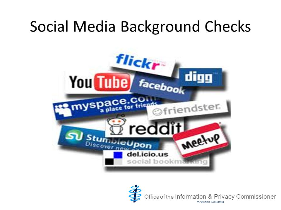 Issues with Social Media Background Checks Accuracy Collecting irrelevant or too much information Overreliance on consent Third party information Office of the Information & Privacy Commissioner for British Columbia