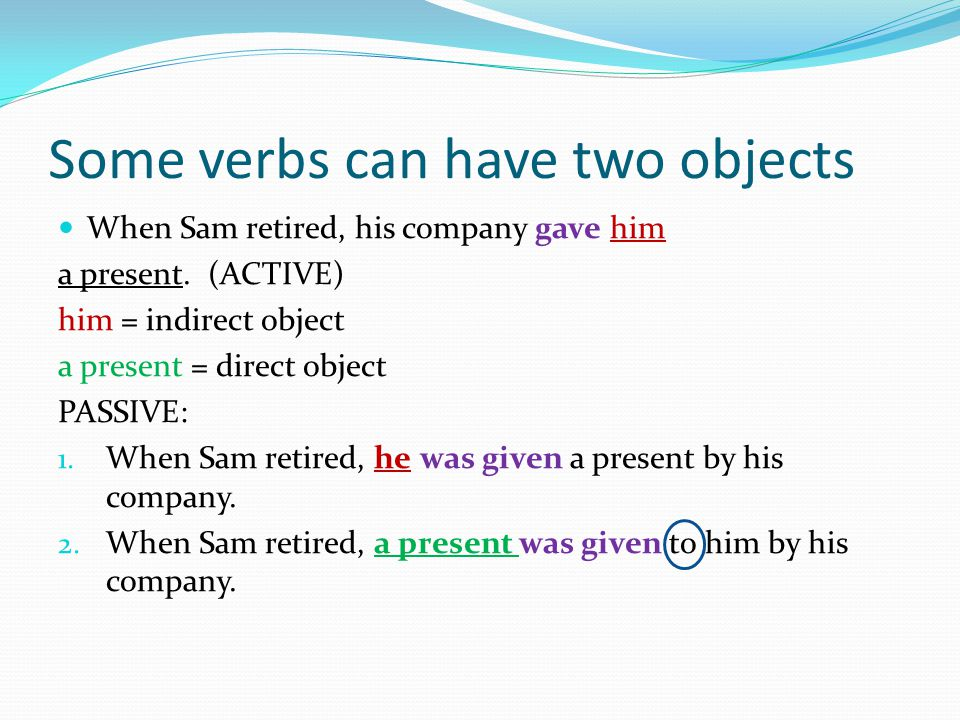 Some verbs can have two objects When Sam retired, his company gave him a present.