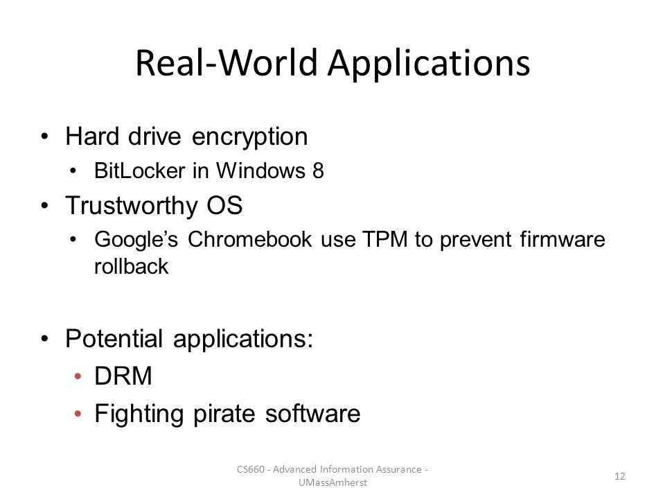 Real-World Applications Hard drive encryption BitLocker in Windows 8 Trustworthy OS Google's Chromebook use TPM to prevent firmware rollback Potential
