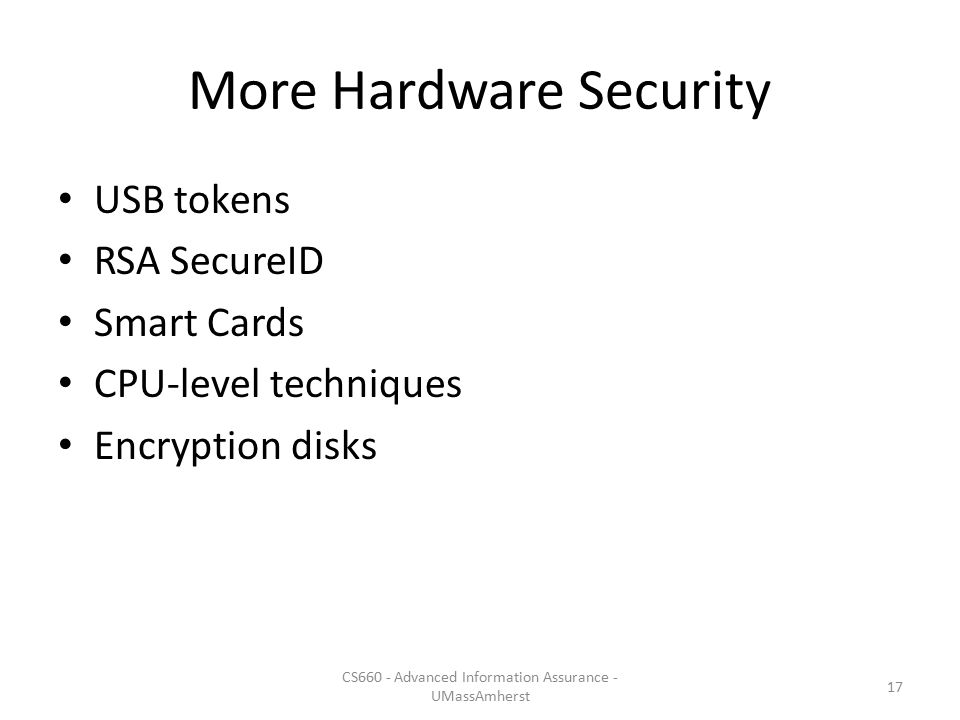More Hardware Security USB tokens RSA SecureID Smart Cards CPU-level techniques Encryption disks CS660 - Advanced Information Assurance - UMassAmherst 17