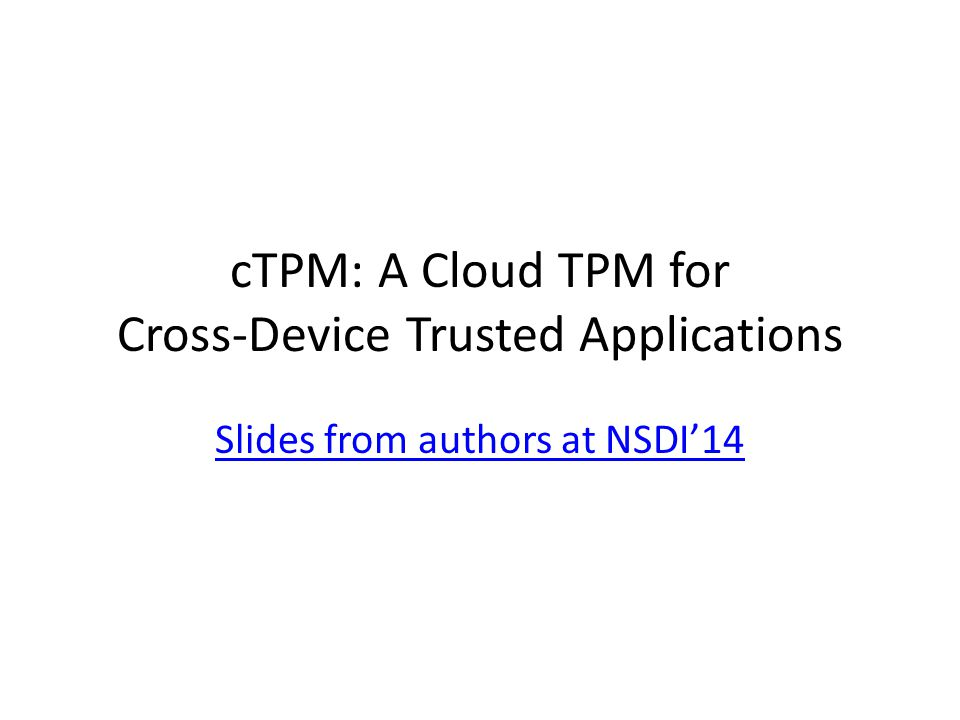 cTPM: A Cloud TPM for Cross-Device Trusted Applications Slides from authors at NSDI'14