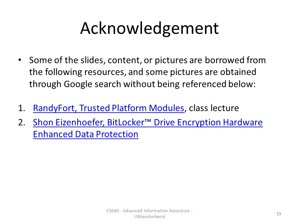 Acknowledgement Some of the slides, content, or pictures are borrowed from the following resources, and some pictures are obtained through Google search without being referenced below: 1.RandyFort, Trusted Platform Modules, class lectureRandyFort, Trusted Platform Modules 2.Shon Eizenhoefer, BitLocker™ Drive Encryption Hardware Enhanced Data ProtectionShon Eizenhoefer, BitLocker™ Drive Encryption Hardware Enhanced Data Protection 19 CS660 - Advanced Information Assurance - UMassAmherst