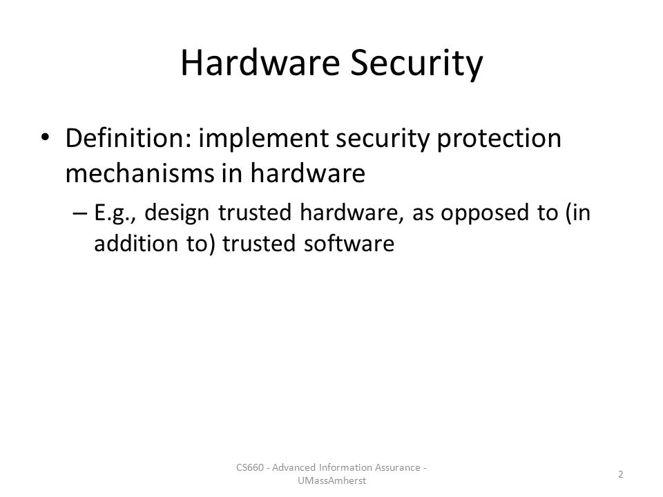 Hardware Security Definition: implement security protection mechanisms in hardware – E.g., design trusted hardware, as opposed to (in addition to) tru