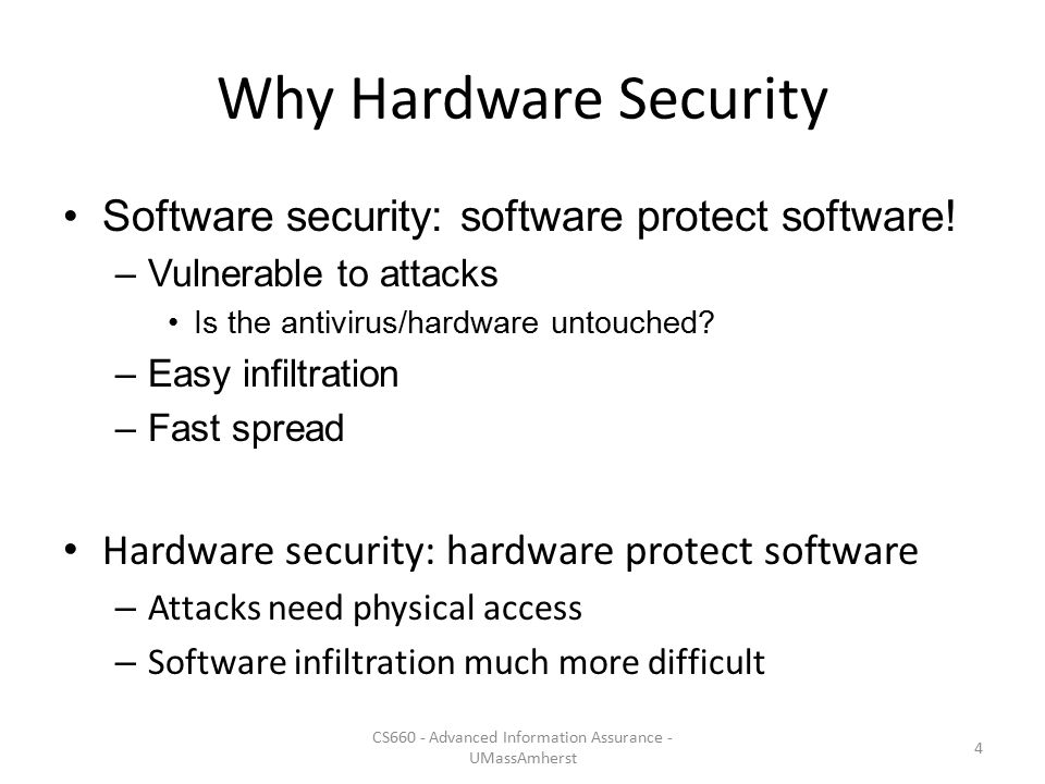 Why Hardware Security Software security: software protect software! –Vulnerable to attacks Is the antivirus/hardware untouched? –Easy infiltration –Fa
