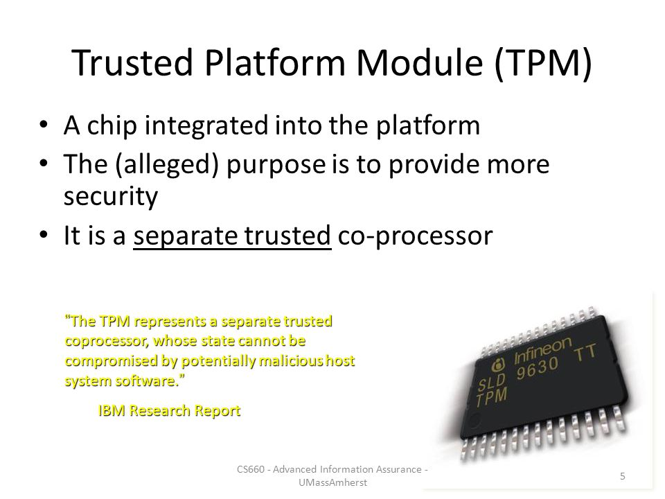 Trusted Platform Module (TPM) A chip integrated into the platform The (alleged) purpose is to provide more security It is a separate trusted co-processor The TPM represents a separate trusted coprocessor, whose state cannot be compromised by potentially malicious host system software.