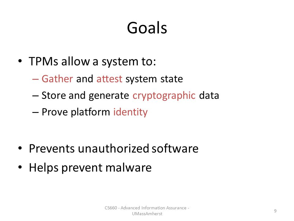Goals TPMs allow a system to: – Gather and attest system state – Store and generate cryptographic data – Prove platform identity Prevents unauthorized software Helps prevent malware CS660 - Advanced Information Assurance - UMassAmherst 9
