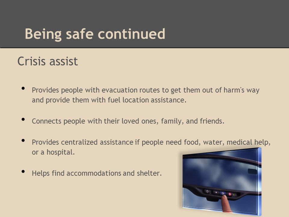 Being safe continued Crisis assist Provides people with evacuation routes to get them out of harm s way and provide them with fuel location assistance.
