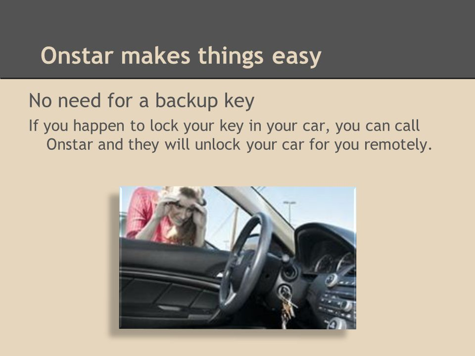 Onstar makes things easy No need for a backup key If you happen to lock your key in your car, you can call Onstar and they will unlock your car for you remotely.