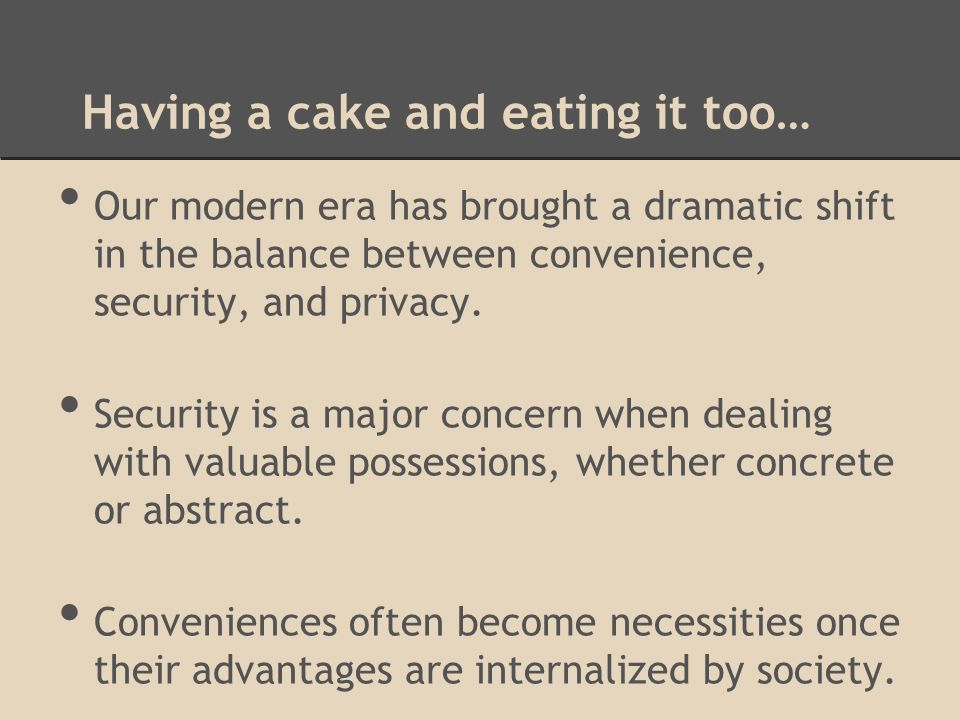 Having a cake and eating it too… Our modern era has brought a dramatic shift in the balance between convenience, security, and privacy.