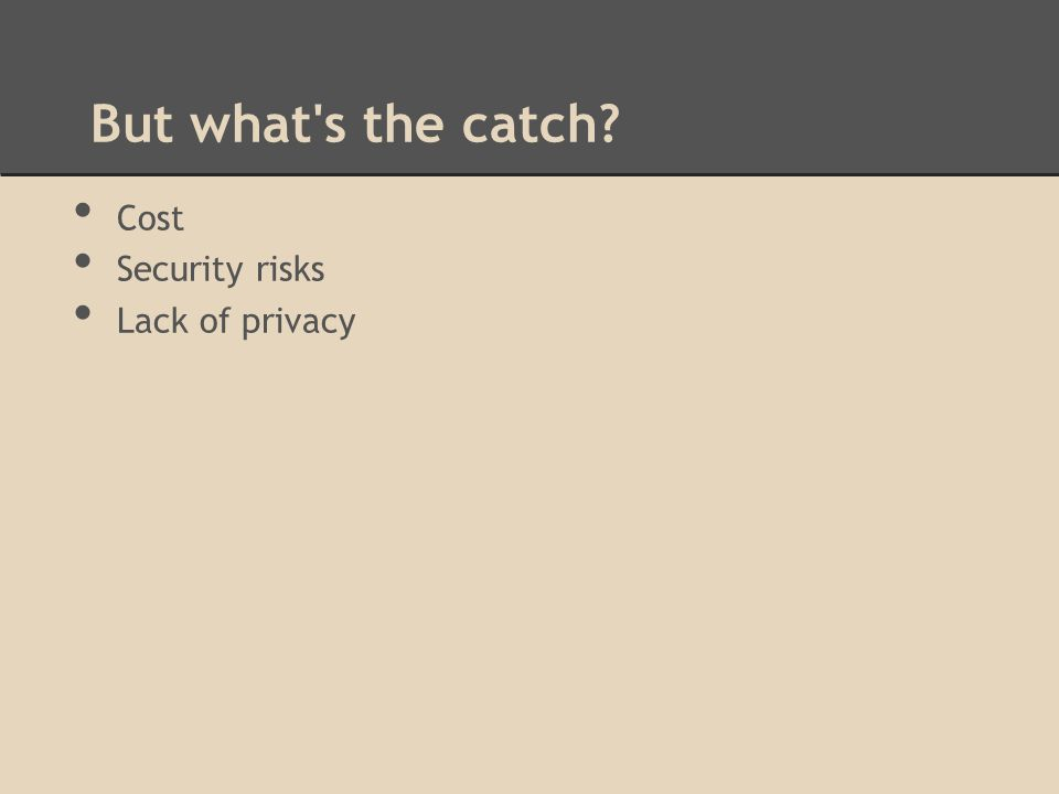 But what s the catch Cost Security risks Lack of privacy