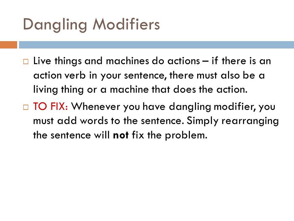 Dangling Modifiers  Live things and machines do actions – if there is an action verb in your sentence, there must also be a living thing or a machine that does the action.