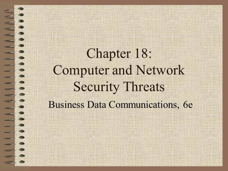 Chapter 18: Computer and Network Security Threats Business Data Communications, 6e