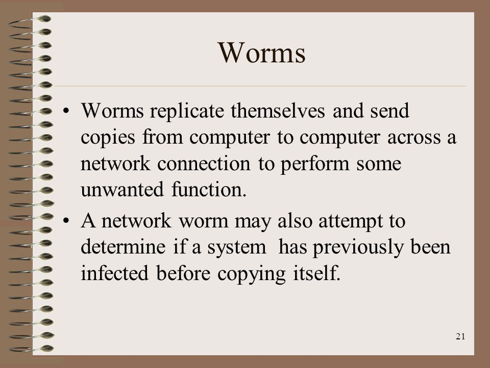Worms Worms replicate themselves and send copies from computer to computer across a network connection to perform some unwanted function. A network wo