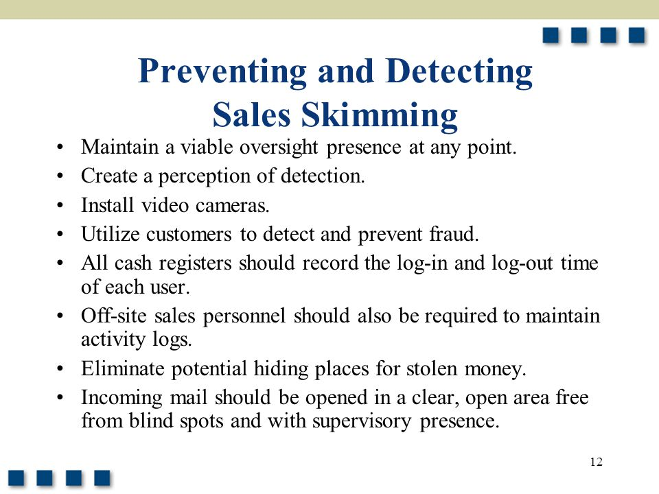 12 Preventing and Detecting Sales Skimming Maintain a viable oversight presence at any point. Create a perception of detection. Install video cameras.